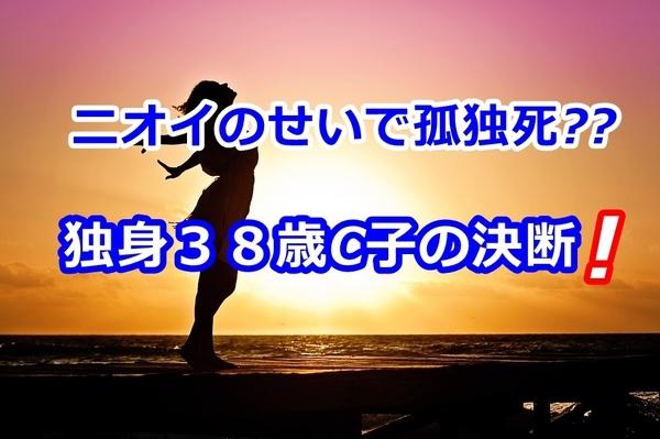 ニオイのせいで孤独死( ̄□|||??独身38歳C子の決断!